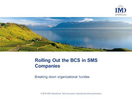 © 2010 IMD International. Not to be used or reproduced without permission. Rolling Out the BCS in SMS Companies Breaking down organizational hurdles.