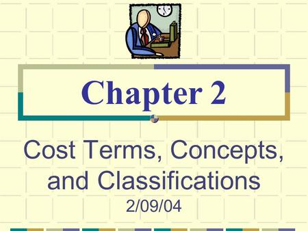 Cost Terms, Concepts, and Classifications 2/09/04 Chapter 2.