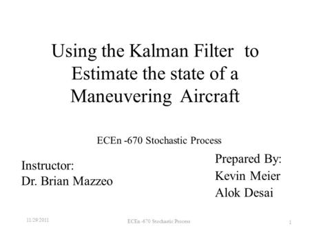 Using the Kalman Filter to Estimate the state of a Maneuvering Aircraft Prepared By: Kevin Meier Alok Desai 11/29/2011 ECEn -670 Stochastic Process 1 Instructor: