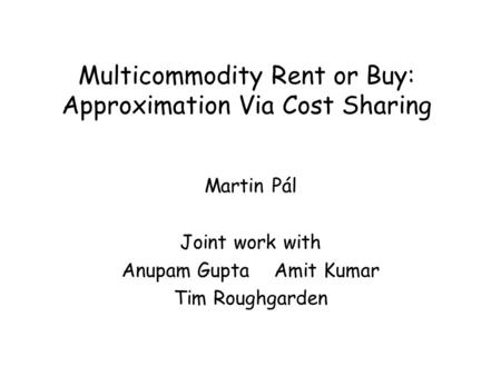 Multicommodity Rent or Buy: Approximation Via Cost Sharing Martin Pál Joint work with Anupam Gupta Amit Kumar Tim Roughgarden.