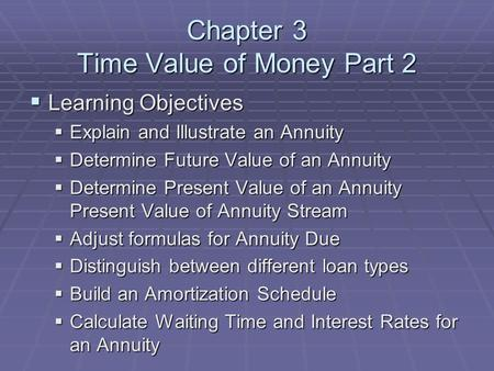 Chapter 3 Time Value of Money Part 2  Learning Objectives  Explain and Illustrate an Annuity  Determine Future Value of an Annuity  Determine Present.