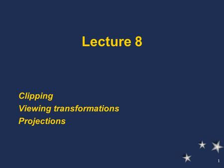 1 Lecture 8 Clipping Viewing transformations Projections.