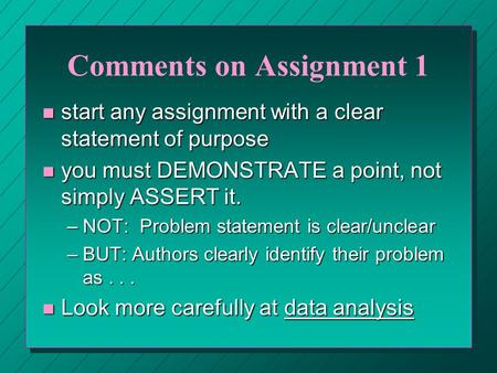Comments on Assignment 1 n start any assignment with a clear statement of purpose n you must DEMONSTRATE a point, not simply ASSERT it. –NOT: Problem statement.