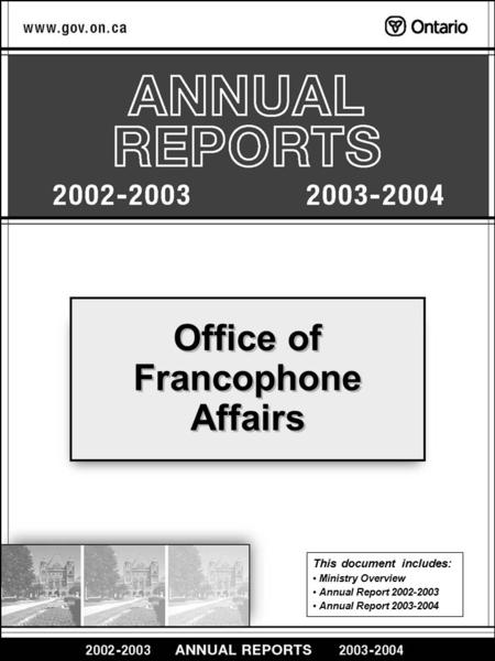 Office of Francophone Affairs This document includes: Ministry Overview Annual Report 2002-2003 Annual Report 2003-2004.