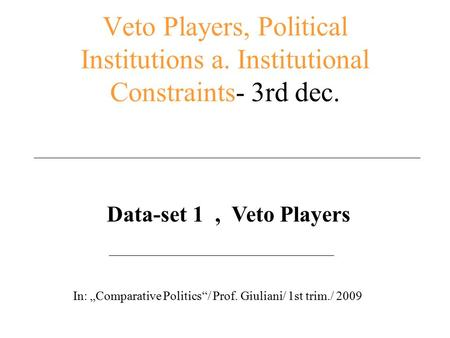 "Veto Players, Political Institutions a. Institutional Constraints- 3rd dec. Data-set 1, Veto Players In: ""Comparative Politics""/ Prof. Giuliani/ 1st trim./"
