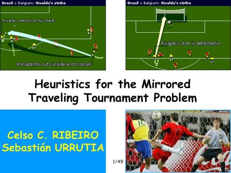 Heuristics for the MTTPROADEF, February 2005 1/49 Heuristics for the Mirrored Traveling Tournament Problem Celso C. RIBEIRO Sebastián URRUTIA.