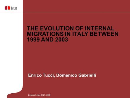 Enrico Tucci, Domenico Gabrielli THE EVOLUTION OF INTERNAL MIGRATIONS IN ITALY BETWEEN 1999 AND 2003 Liverpool, June 19-21, 2006.