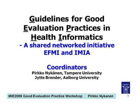 MIE2009 Good Evaluation Practice Workshop Pirkko Nykanen 1 Guidelines for Good Evaluation Practices in Health Informatics - A shared networked initiative.