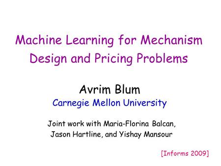 Machine Learning for Mechanism Design and Pricing Problems Avrim Blum Carnegie Mellon University Joint work with Maria-Florina Balcan, Jason Hartline,