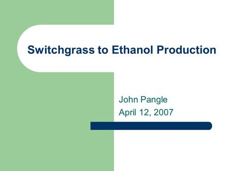 Switchgrass to Ethanol Production John Pangle April 12, 2007.