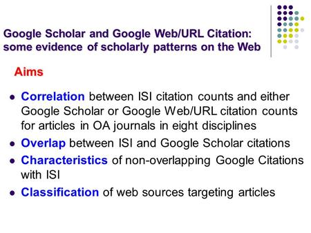 Aims Correlation between ISI citation counts and either Google Scholar or Google Web/URL citation counts for articles in OA journals in eight disciplines.