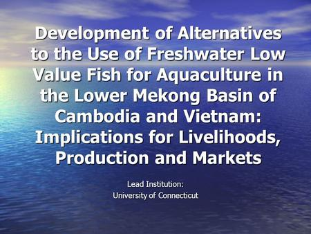 Development of Alternatives to the Use of Freshwater Low Value Fish for Aquaculture in the Lower Mekong Basin of Cambodia and Vietnam: Implications for.