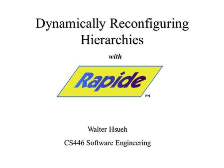 Dynamically Reconfiguring Hierarchies Walter Hsueh CS446 Software Engineering with.