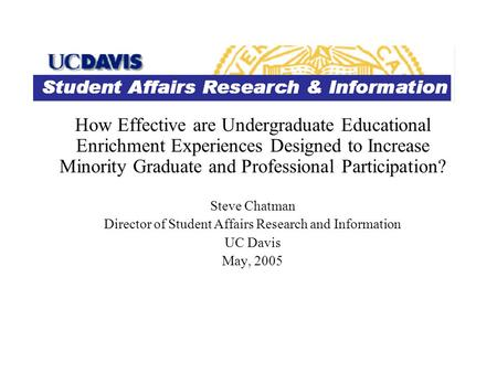 How Effective are Undergraduate Educational Enrichment Experiences Designed to Increase Minority Graduate and Professional Participation? Steve Chatman.