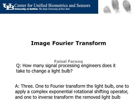 Image Fourier Transform Faisal Farooq Q: How many signal processing engineers does it take to change a light bulb? A: Three. One to Fourier transform the.