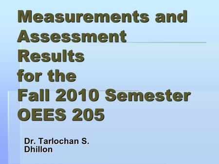 Measurements and Assessment Results for the Fall 2010 Semester OEES 205 Dr. Tarlochan S. Dhillon.