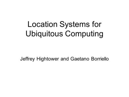 Location Systems for Ubiquitous Computing Jeffrey Hightower and Gaetano Borriello.