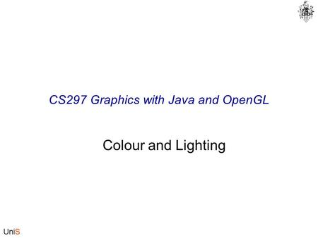 UniS CS297 Graphics with Java and OpenGL Colour and Lighting.