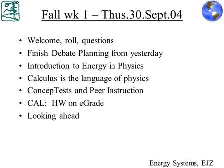 Fall wk 1 – Thus.30.Sept.04 Welcome, roll, questions Finish Debate Planning from yesterday Introduction to Energy in Physics Calculus is the language of.