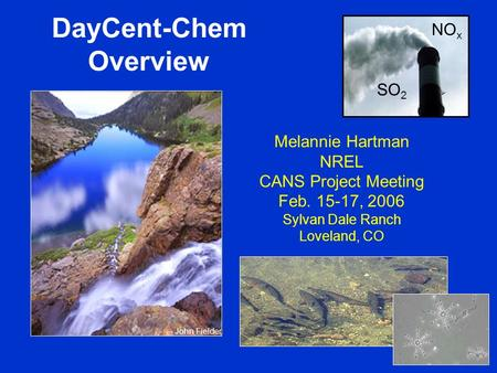 DayCent-Chem Overview Melannie Hartman NREL CANS Project Meeting Feb. 15-17, 2006 Sylvan Dale Ranch Loveland, CO John Fielder SO 2 NO x.