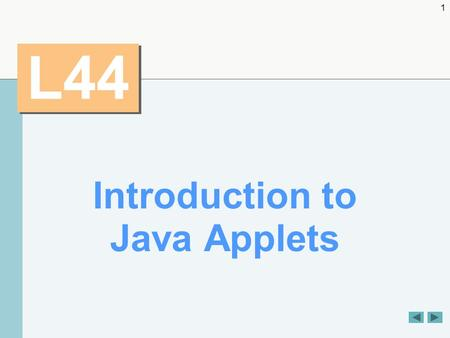 1 L44 Introduction to Java Applets. 2 OBJECTIVES  To differentiate between applets and applications.  To observe some of Java's exciting capabilities.