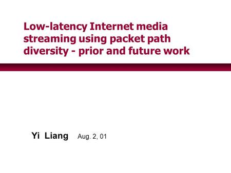 Yi Liang Aug. 2, 01 Low-latency Internet media streaming using packet path diversity - prior and future work.