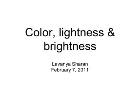Color, lightness & brightness Lavanya Sharan February 7, 2011.
