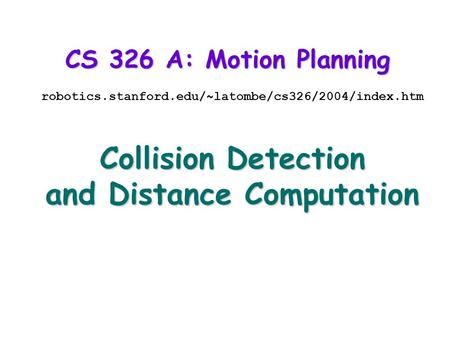 CS 326 A: Motion Planning robotics.stanford.edu/~latombe/cs326/2004/index.htm Collision Detection and Distance Computation.