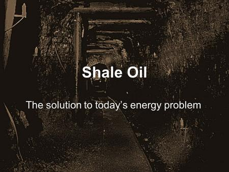 Shale Oil The solution to today's energy problem.