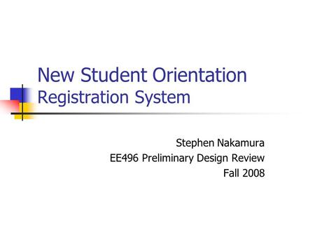 New Student Orientation Registration System Stephen Nakamura EE496 Preliminary Design Review Fall 2008.
