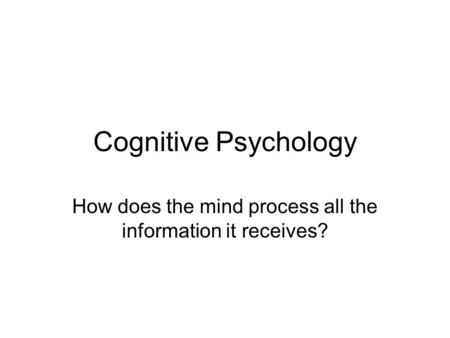 Cognitive Psychology How does the mind process all the information it receives?