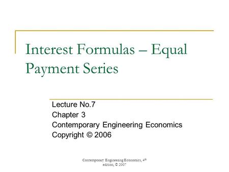 Contemporary Engineering Economics, 4 th edition, © 2007 Interest Formulas – Equal Payment Series Lecture No.7 Chapter 3 Contemporary Engineering Economics.