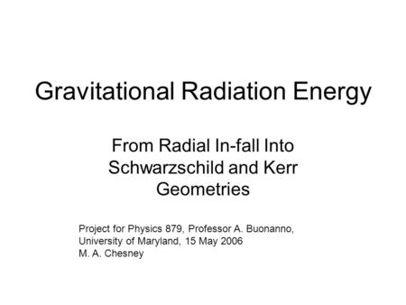 Gravitational Radiation Energy From Radial In-fall Into Schwarzschild and Kerr Geometries Project for Physics 879, Professor A. Buonanno, University of.