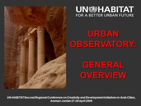 UN-HABITAT Second Regional Conference on Creativity and Development Initiatives in Arab Cities, Amman-Jordan 27-29 April 2009 URBAN OBSERVATORY: GENERAL.