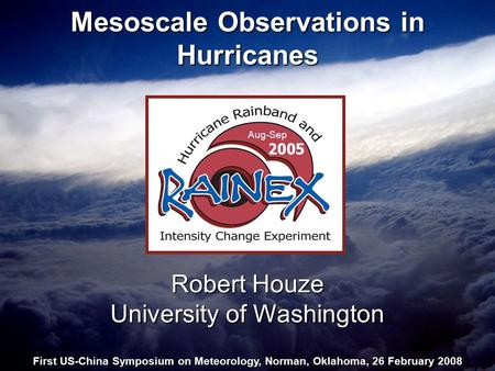 Mesoscale Observations in Hurricanes Robert Houze University of Washington First US-China Symposium on Meteorology, Norman, Oklahoma, 26 February 2008.