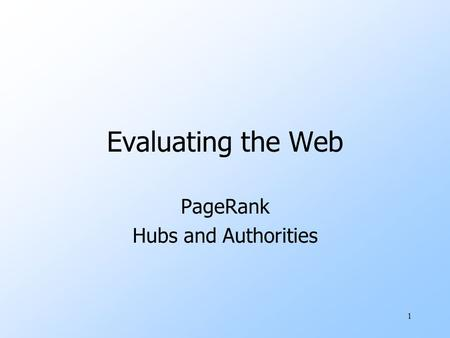 1 Evaluating the Web PageRank Hubs and Authorities.