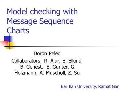 Model checking with Message Sequence Charts Doron Peled Collaborators: R. Alur, E. Elkind, B. Genest, E. Gunter, G. Holzmann, A. Muscholl, Z. Su Bar Ilan.