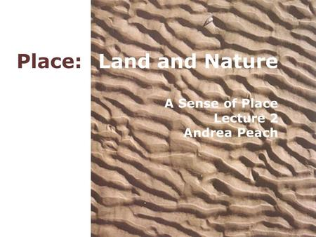 Place: Land and Nature A Sense of Place Lecture 2 Andrea Peach.