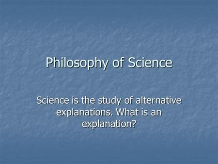 Philosophy of Science Science is the study of alternative explanations. What is an explanation?