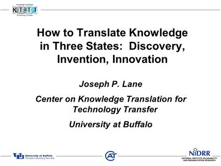 How to Translate Knowledge in Three States: Discovery, Invention, Innovation Joseph P. Lane Center on Knowledge Translation for Technology Transfer University.