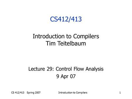 CS 412/413 Spring 2007Introduction to Compilers1 Lecture 29: Control Flow Analysis 9 Apr 07 CS412/413 Introduction to Compilers Tim Teitelbaum.