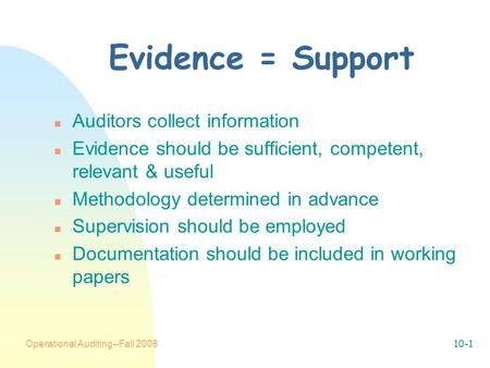 Operational Auditing--Fall 200810-1 Evidence = Support n Auditors collect information n Evidence should be sufficient, competent, relevant & useful n Methodology.
