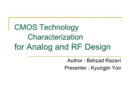 CMOS Technology Characterization for Analog and RF Design Author : Behzad Razavi Presenter : Kyungjin Yoo.