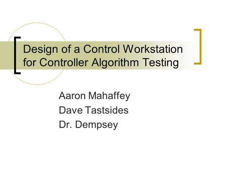 Design of a Control Workstation for Controller Algorithm Testing Aaron Mahaffey Dave Tastsides Dr. Dempsey.
