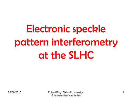 25/06/2015Robert King, Oxford University - Graduate Seminar Series 1 Electronic speckle pattern interferometry at the SLHC.