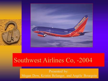 Southwest Airlines Co, -2004 Presented by: Megan Dow, Kristin Belanger, and Angèle Bourgoin.