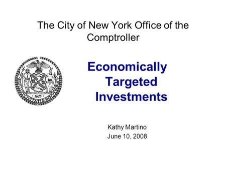 The City of New York Office of the Comptroller Economically Targeted Investments Kathy Martino June 10, 2008.