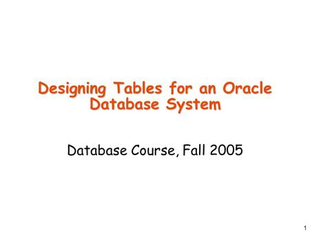 1 Designing Tables for an Oracle Database System Database Course, Fall 2005.