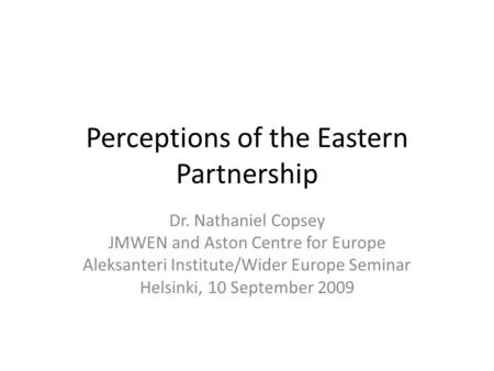 Perceptions of the Eastern Partnership Dr. Nathaniel Copsey JMWEN and Aston Centre for Europe Aleksanteri Institute/Wider Europe Seminar Helsinki, 10 September.
