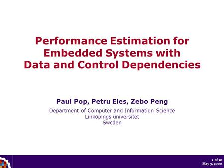1 of 12 May 3, 2000 Performance Estimation for Embedded Systems with Data and Control Dependencies Paul Pop, Petru Eles, Zebo Peng Department of Computer.